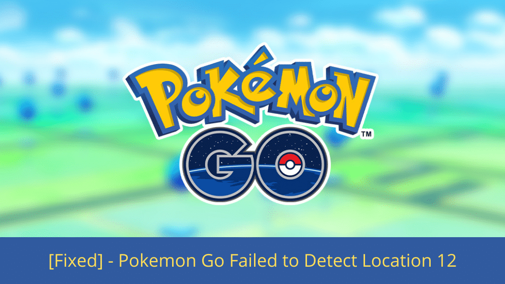 How to Fix – Pokemon Go Failed to Detect Location 12 – [Fixed]