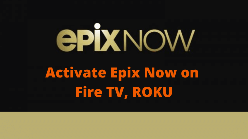How to Activate Epix Now on Roku, Amazon Fire TV, Stick, Tivo