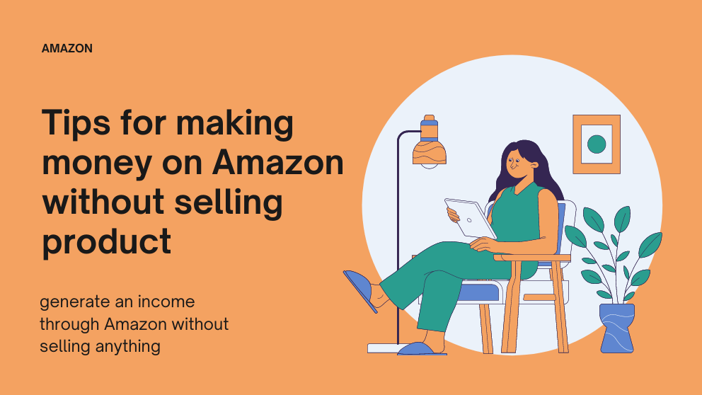 8 Effective  Tips for Making Money on Amazon Without Selling Anything