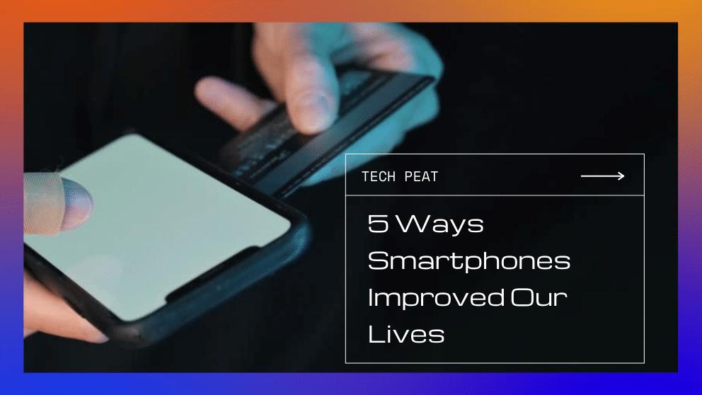 5 Ways Smartphones Improved Our Lives