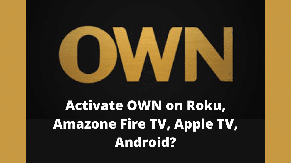 How to Activate OWN on Roku, Amazone Fire TV, Apple TV, Android? [The complete guide]