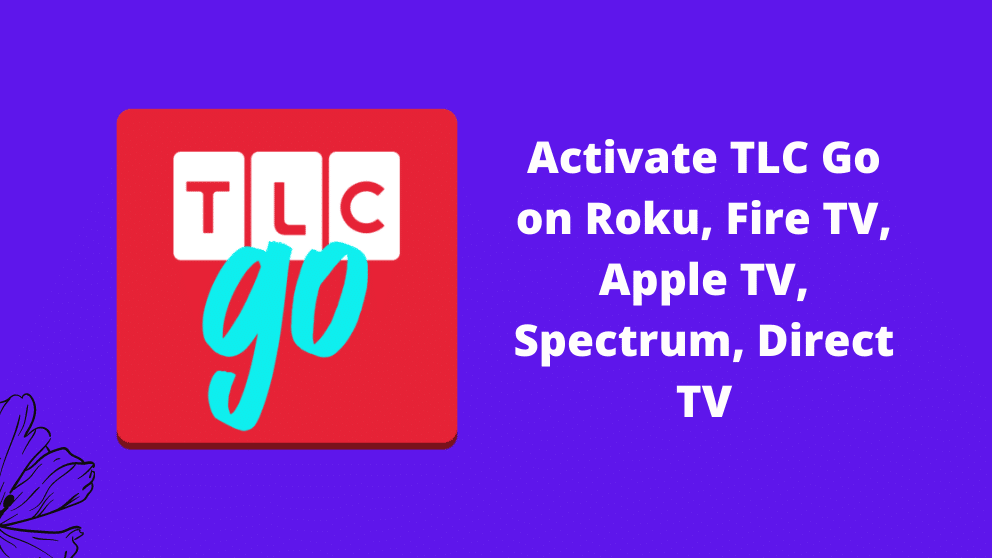 How to Activate TLC Go on Roku, Fire TV, Apple TV, Spectrum, Direct TV 2021[Complete Guide]